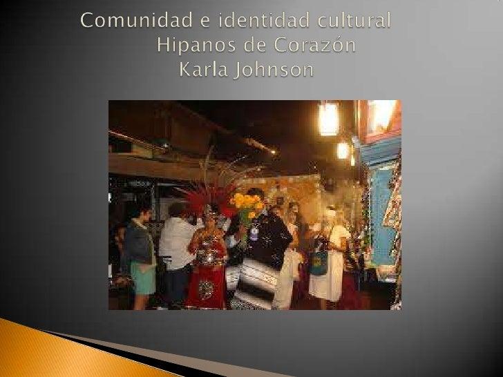 Comunidad e identidad culturalHipanos de Corazón                      Karla Johnson <br />