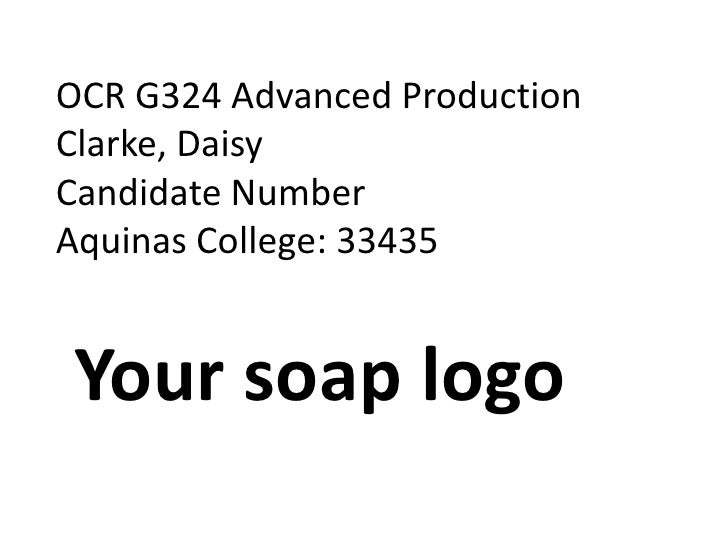 OCR G324 Advanced Production<br />Clarke, Daisy<br />Candidate Number<br />Aquinas College: 33435<br />Your soap logo<br />