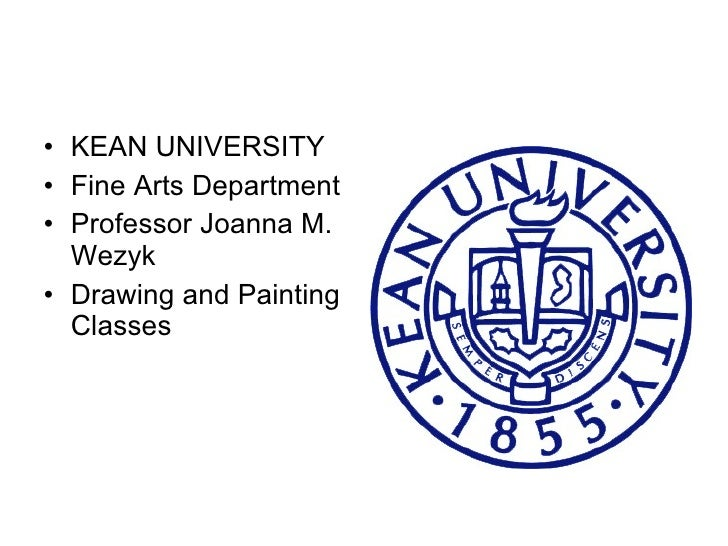 <ul><li>KEAN UNIVERSITY </li></ul><ul><li>Professor Joanna M. Wezyk </li></ul><ul><li>Drawing and Painting Classes  </li><...