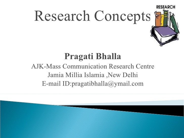 Research Concepts Pragati Bhalla AJK-Mass Communication Research Centre Jamia Millia Islamia ,New Delhi E-mail ID:pragatib...