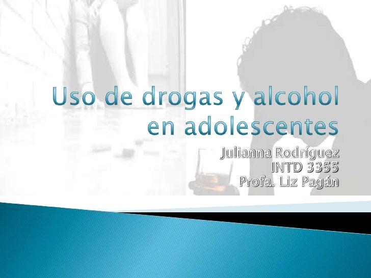 Uso de drogasy alcohol en adolescentes Julianna Rodríguez INTD 3355  Profa. Liz Pagán
