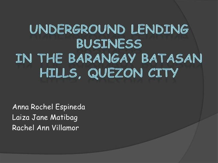 Underground Lending Businessin the BarangayBatasan Hills, Quezon City<br />Anna Rochel Espineda<br />Laiza Jane Matibag<br...