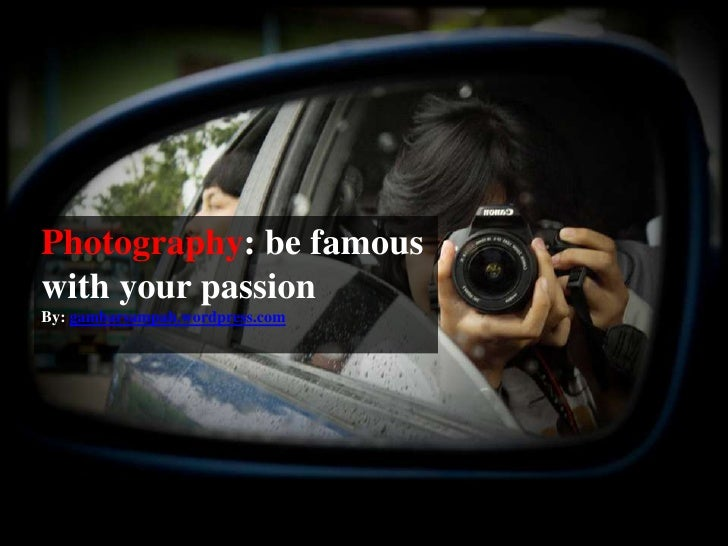 Photography: be famous with your passion<br />By: gambarsampah.wordpress.com<br />