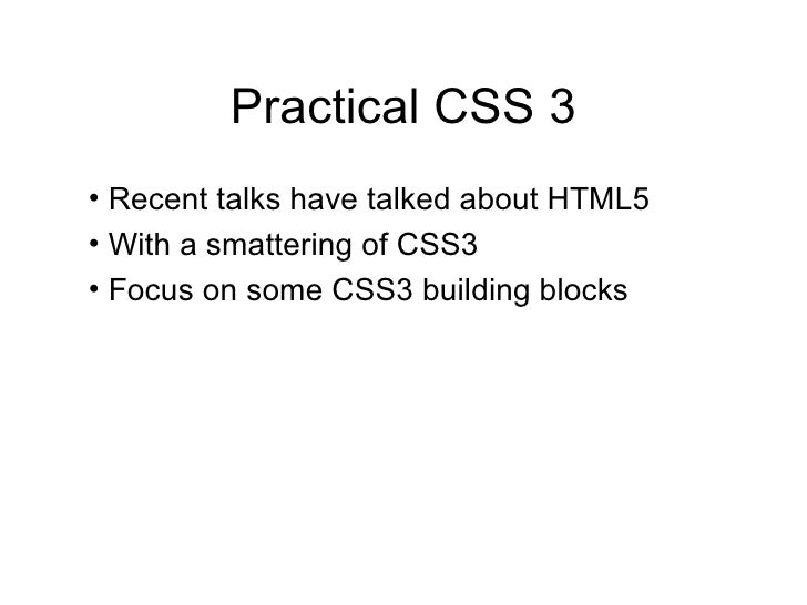 Practical CSS 3 <ul><li>Recent talks have talked about HTML5 </li></ul><ul><li>With a smattering of CSS3 </li></ul><ul><li...
