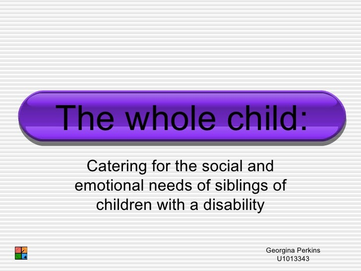 Catering for the social and emotional needs of siblings of children with a disability The whole child: Georgina Perkins U1...