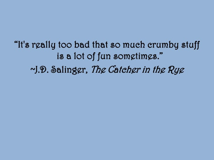 """the quest for love in j d salingers catcher in the rye Young readers now see the protagonist of j d salinger's """"catcher in the rye"""" as a whining preppy, not as a virtuous outcast some critics say that if holden is less popular these days, the fault lies with our own impatience with the idea of a lifelong quest for identity and meaning that holden represents."""