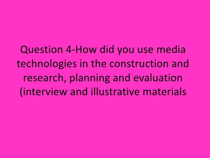 Question 4-How did you use media technologies in the construction and research, planning and evaluation (interview and ill...