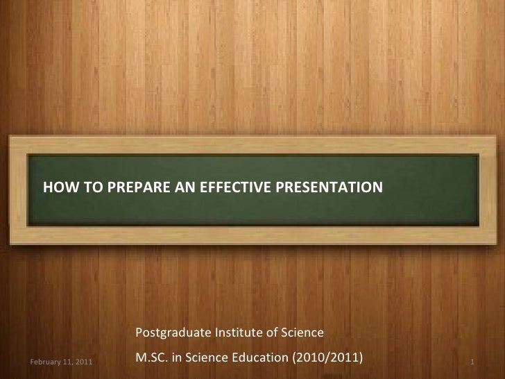 HOW TO PREPARE AN EFFECTIVE PRESENTATION February 11, 2011 Postgraduate Institute of Science M.SC. in Science Education (2...