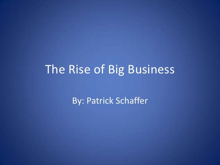 The Rise of Big Business<br />By: Patrick Schaffer<br />