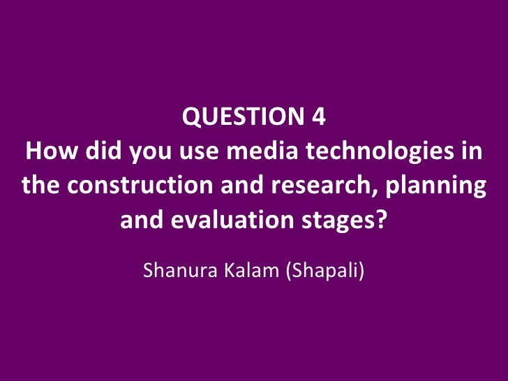 QUESTION 4 How did you use media technologies in the construction and research, planning and evaluation stages? Shanura Ka...