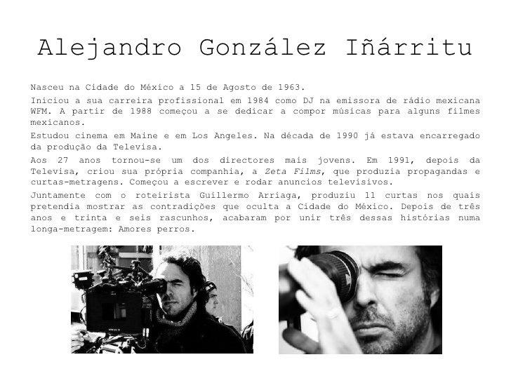 Alejandro González Iñárritu<br />NasceunaCidadedo México a 15 de Agosto de 1963. <br />Iniciou a sua carreira profissional...