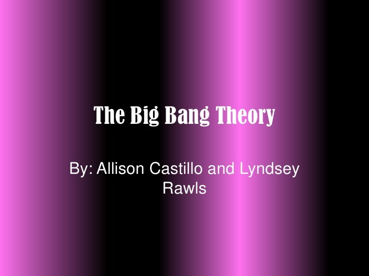 The Big Bang Theory<br />By: Allison Castillo and Lyndsey Rawls<br />