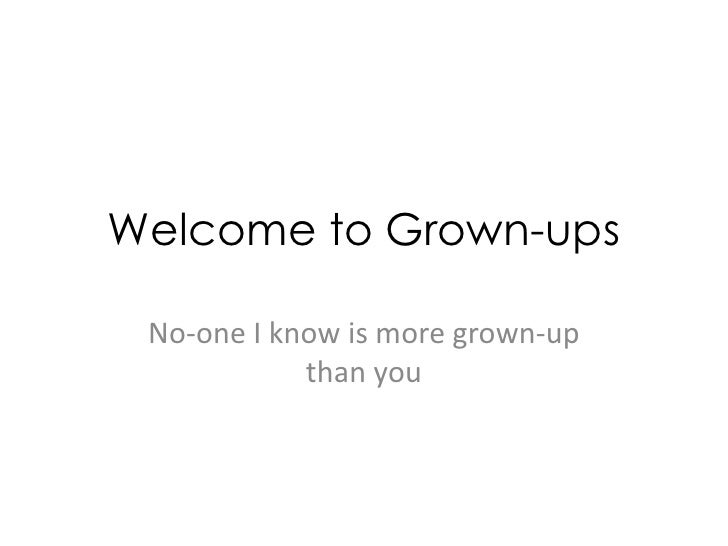 Welcome to Grown-ups<br />No-one I know is more grown-up than you<br />