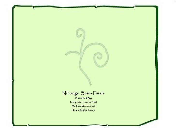 Nihongo Semi-Finals Submitted By; Del prado, Joanna Rhei Medina, Monica Gail Umali, Regine Karen
