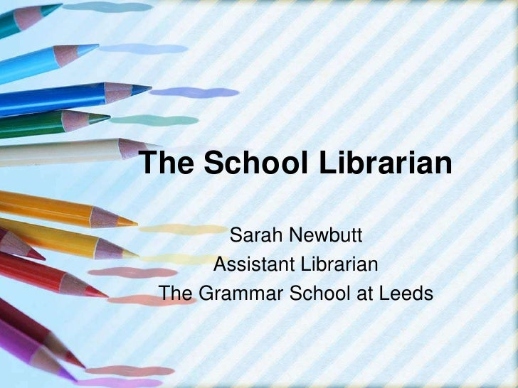 The School Librarian<br />Sarah Newbutt<br />Assistant Librarian<br />The Grammar School at Leeds<br />