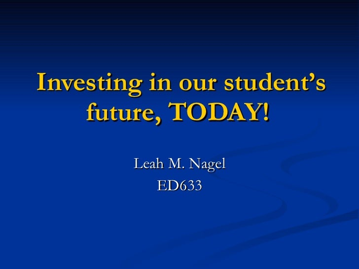 Investing in our student's future, TODAY!  Leah M. Nagel ED633