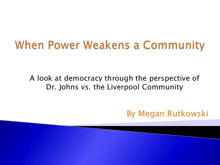 When Power Weakens a Community<br />A look at democracy through the perspective of <br />Dr. Johns vs. the Liverpool Commu...