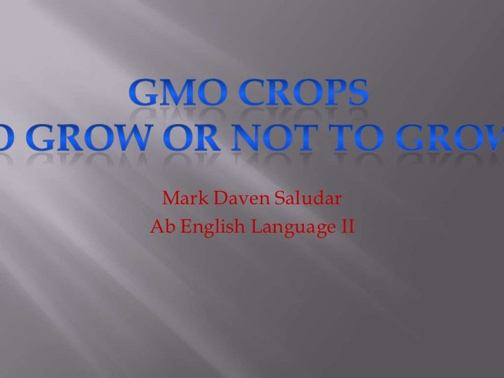 Mark Daven Saludar<br />Ab English Language II<br />GMO CropsTo Grow or Not to Grow?<br />
