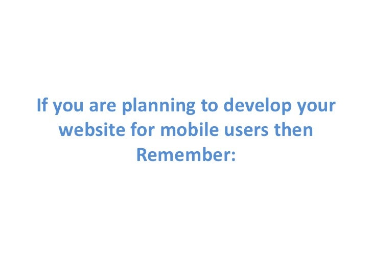If you are planning to develop your website for mobile users then Remember: <br />