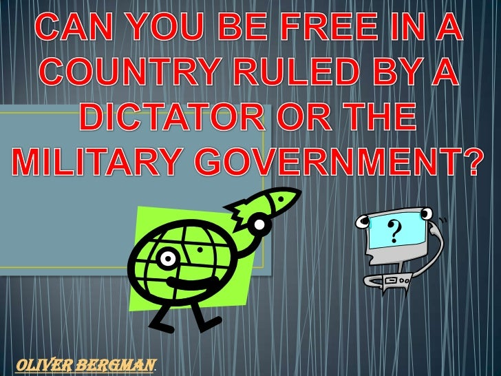 CAN YOU BE FREE IN A COUNTRY RULED BY A DICTATOR OR THE MILITARY GOVERNMENT?<br />Oliver Bergman.<br />