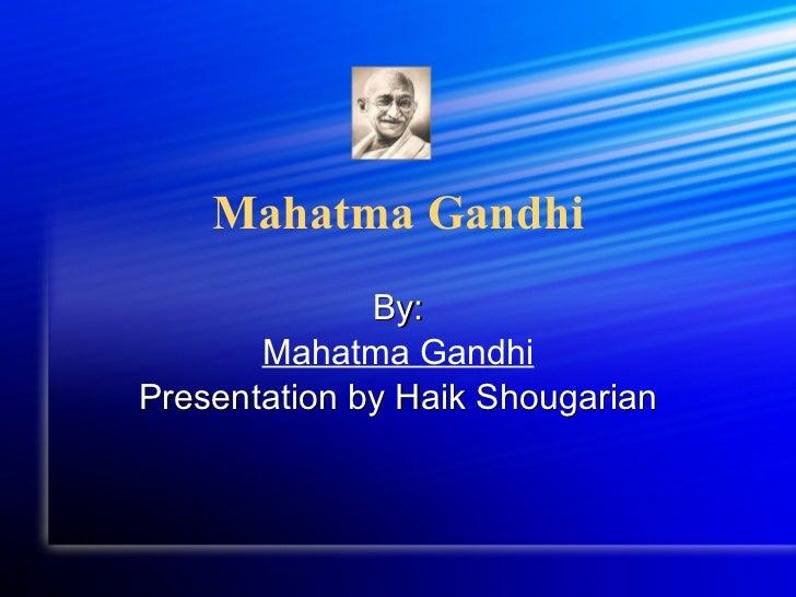 Mahatma Gandhi By: Mahatma Gandhi Presentation by Haik Shougarian