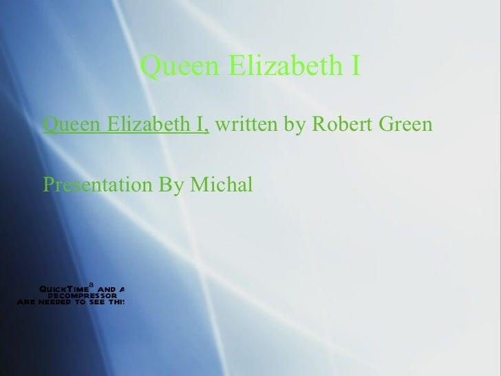 Queen Elizabeth I <ul><li>Queen Elizabeth I,  written by Robert Green </li></ul><ul><li>Presentation By Michal Musikavanhu...