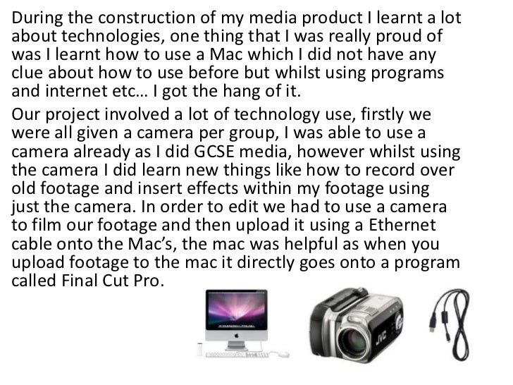 During the construction of my media product I learnt a lot about technologies, one thing that I was really proud of was I ...