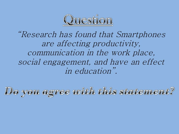 """"""" Research has found that Smartphones are affecting productivity, communication in the work place, social engagement, and ..."""