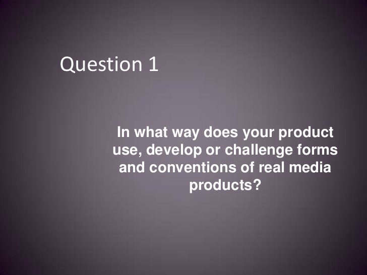Question 1<br />In what way does your product use, develop or challenge forms and conventions of real media products?<br />