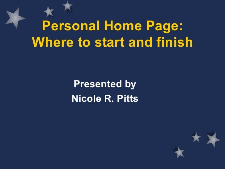 Personal Home Page: Where to start and finish Presented by Nicole R. Pitts
