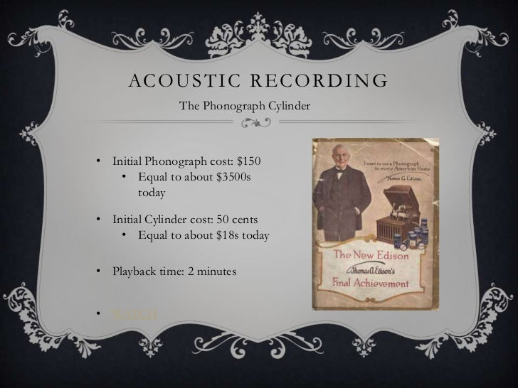 Acoustic recording<br />The Phonograph Cylinder<br /><ul><li>Initial Phonograph cost: $150