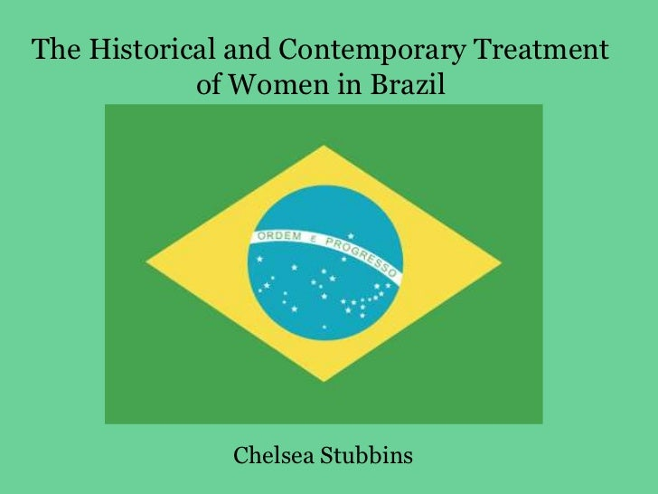 The Historical and Contemporary Treatment of Women in Brazil <br />Chelsea Stubbins<br />