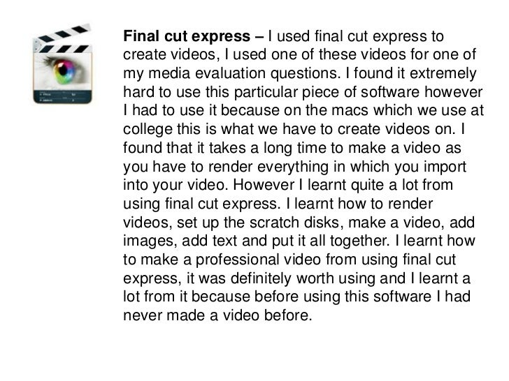 Final cut express – I used final cut express to create videos, I used one of these videos for one of my media evaluation q...