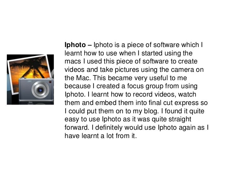 Iphoto – Iphoto is a piece of software which I learnt how to use when I started using the macs I used this piece of softwa...