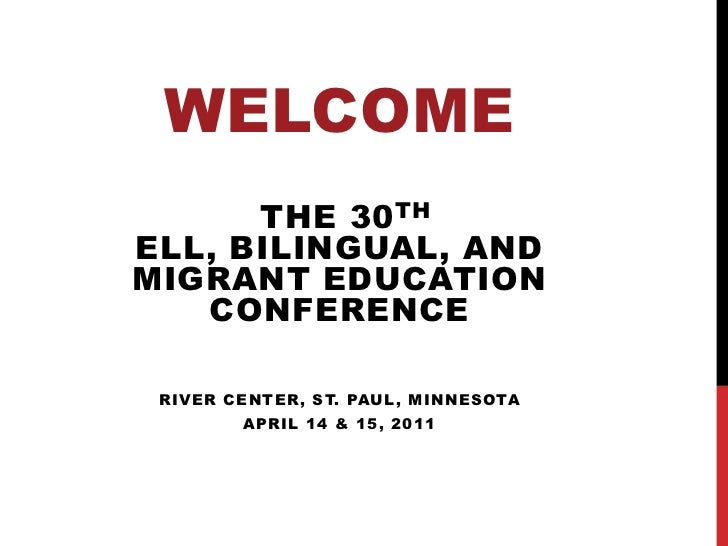 Welcome<br />the 30th ELL, Bilingual, and Migrant Education Conference<br />River Center, St. Paul, Minnesota <br />April ...