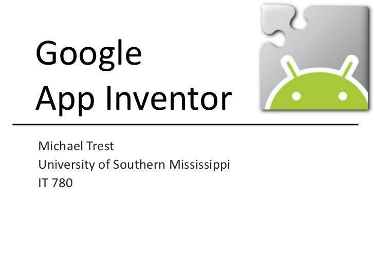 Google <br />App Inventor<br />Michael Trest<br />University of Southern Mississippi <br />IT 780<br />