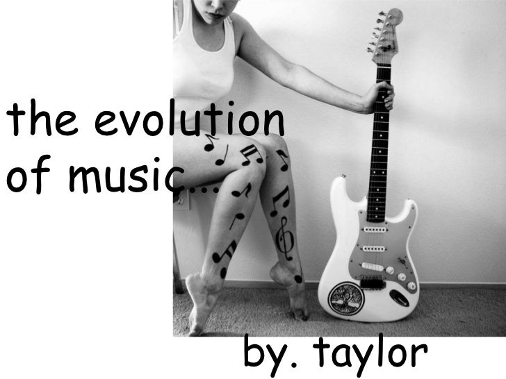 the evolution of music...<br />by. taylor miller <br />