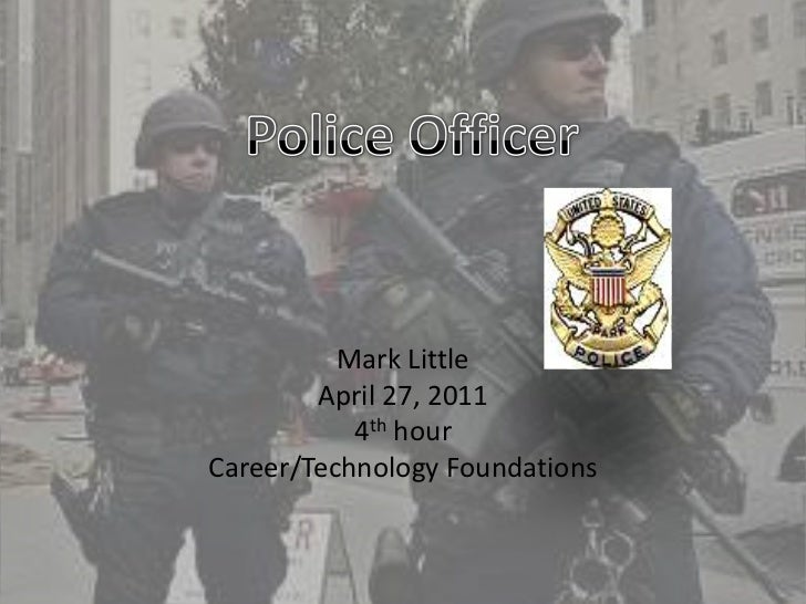 Mark Little<br />April 27, 2011<br />4th hour<br />Career/Technology Foundations<br />Police Officer <br />
