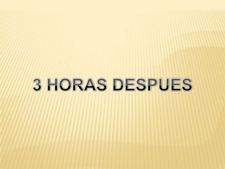 3 HORAS DESPUES<br />