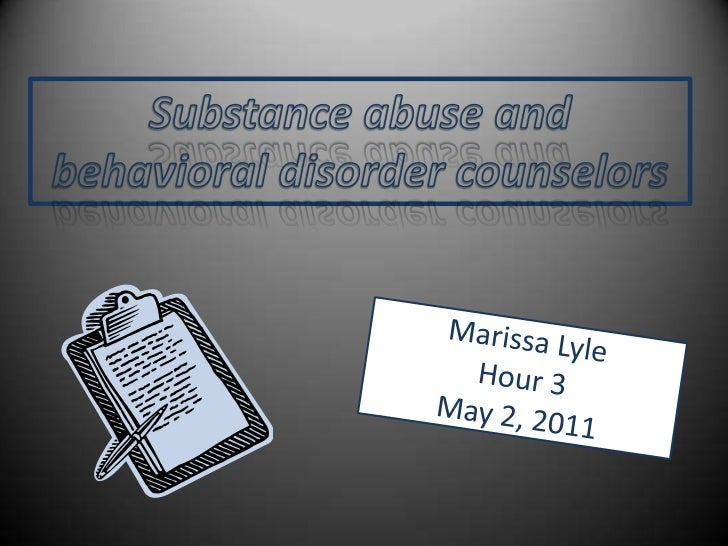 Substance abuse and <br />behavioral disorder counselors<br />Marissa Lyle Hour 3May 2, 2011<br />