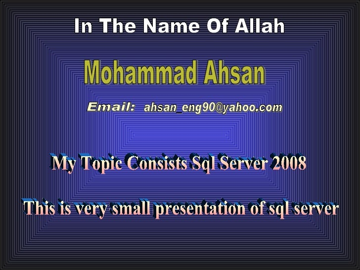 In The Name Of Allah Mohammad Ahsan [email_address] My Topic Consists Sql Server 2008 This is very small presentation of s...