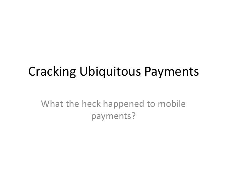 Cracking Ubiquitous Payments<br />What the heck happened to mobile payments?<br />