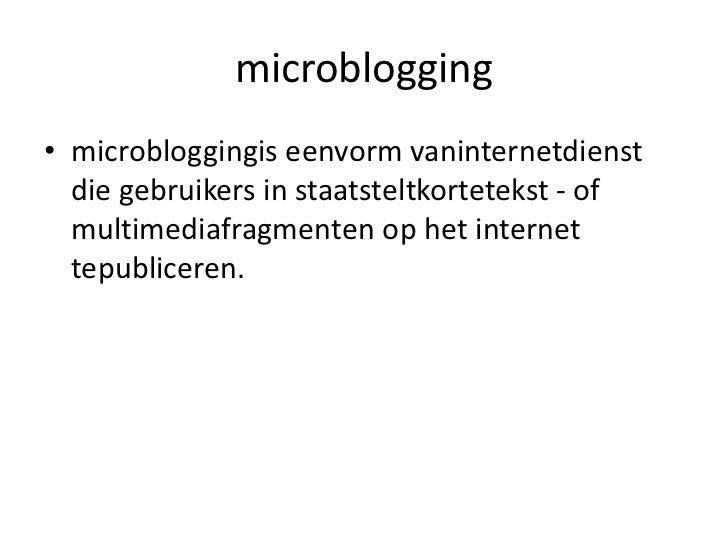 microblogging<br />microbloggingis eenvorm vaninternetdienst die gebruikers in staatsteltkortetekst - of multimediafragmen...