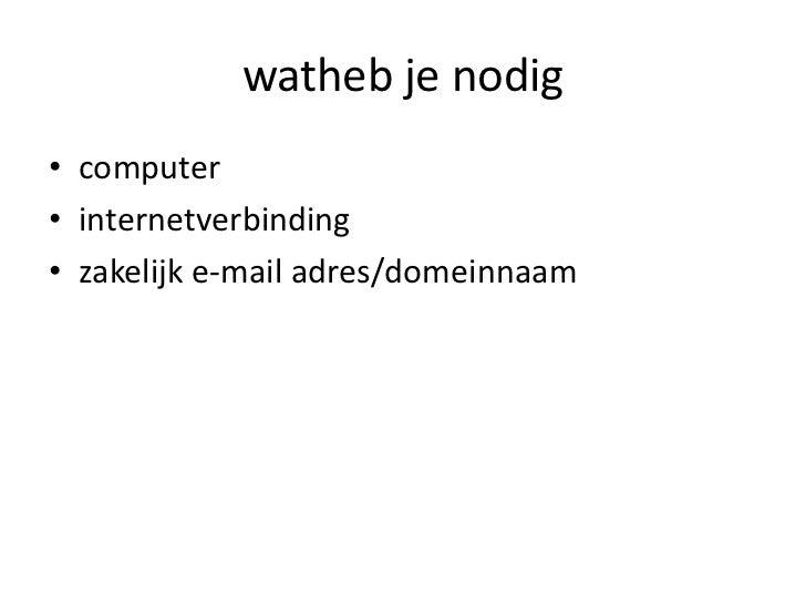 watheb je nodig<br />computer<br />internetverbinding<br />zakelijk e-mail adres/domeinnaam<br />