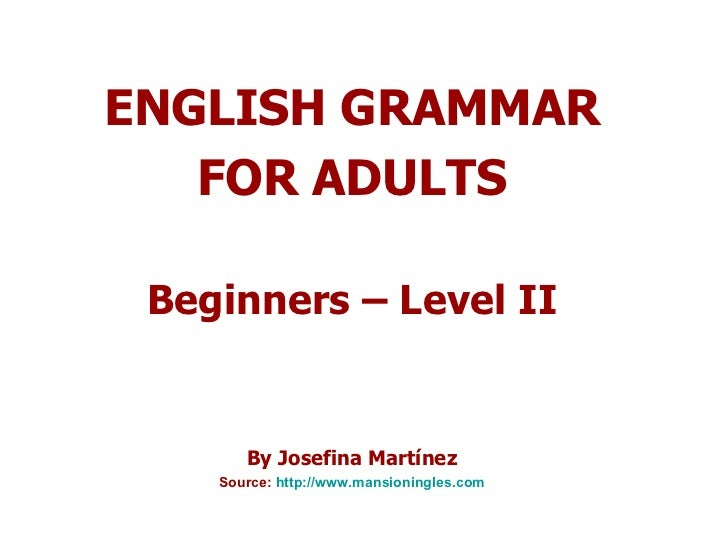ENGLISH GRAMMAR FOR ADULTS Beginners – Level II By Josefina Martínez Source:  http:// www.mansioningles.com