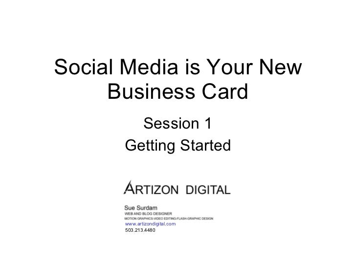 Social Media is Your New Business Card Session 1 Getting Started www.artizondigital.com 503.213.4480
