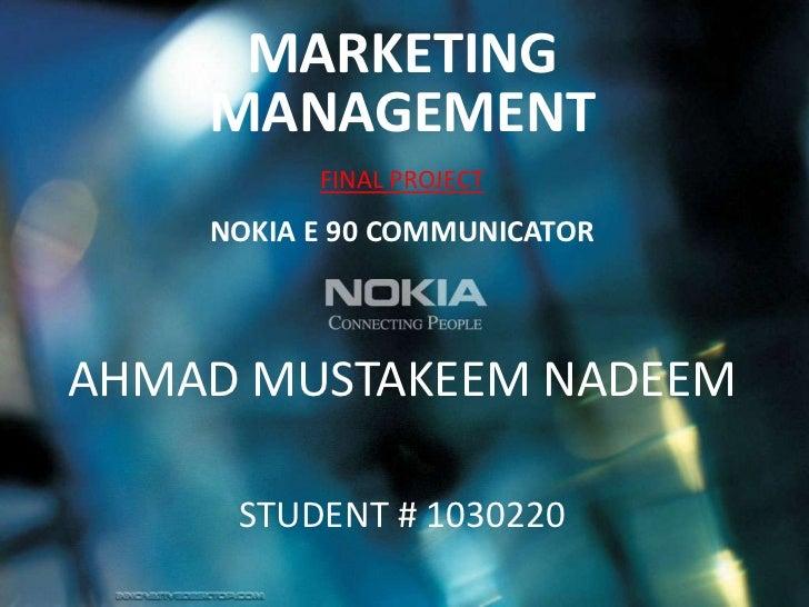 MARKETING MANAGEMENT<br />FINAL PROJECT <br />NOKIA E 90 COMMUNICATOR<br />AHMAD MUSTAKEEM NADEEM   <br />FATIH COLAKOGLU<...