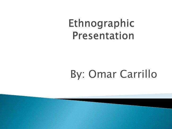 Ethnographic Presentation<br />By: Omar Carrillo<br />
