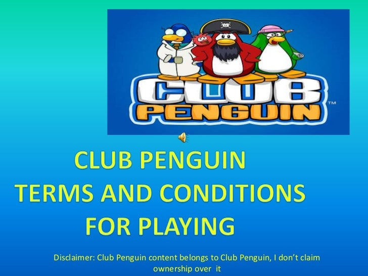 Club Penguin<br />Terms and conditions<br />For playing<br />Disclaimer: Club Penguin content belongs to Club Penguin, I d...
