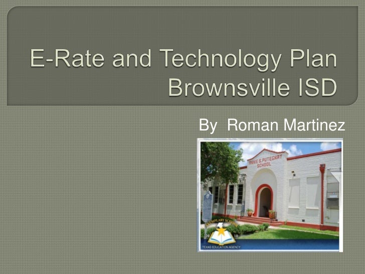 E-Rate and Technology PlanBrownsville ISD<br />By  Roman Martinez<br />